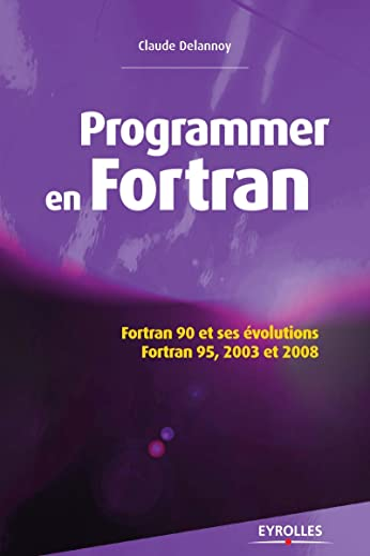Programmer en Fortran : Fortran 90 et ses évolutions, Fortran 95, 2003 et 2008: Claude ...