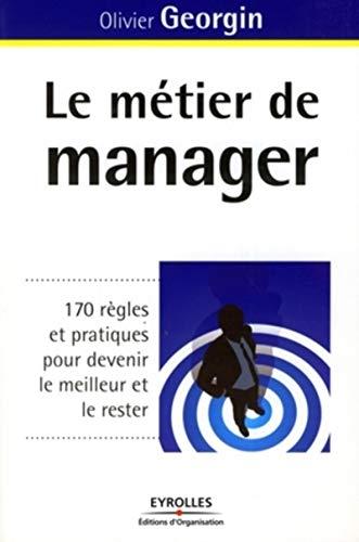 LE METIER DE MANAGER. 170 REGLES ET PRATIQUES POUR DEVENIR LE MEILLEUR ET LE RES: GEORGIN O