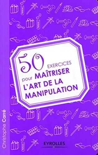 9782212543728: 50 exercices pour maîtriser l'art de la manipulation (French Edition)