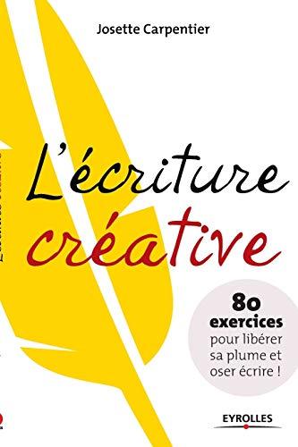 9782212545173: L'écriture creative - 80 exercices pour liberer sa plume et oser ecrire !: 80 exercices pour libérer sa plume et oser écrire ! (Les Ateliers d'écriture)