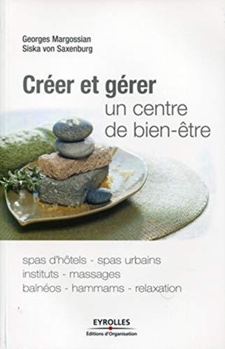 9782212548679: Créer et gérer un centre de bien-être: Spas d'hôtes, spas urbains, instituts, massages, balnéos, hammams, relaxation.