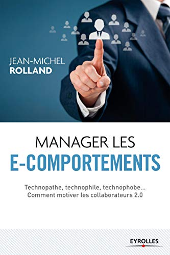 Manager les e-comportements : Technopathe, technophile, technophobe... comment motiver les ...