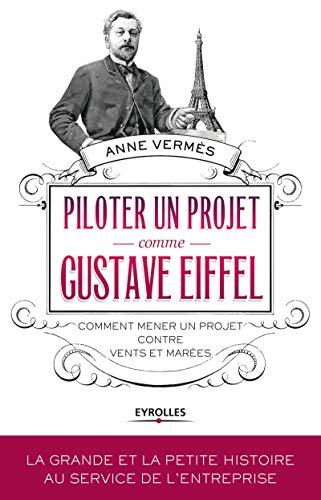 PILOTER UN PROJET COMME GUSTAVE EIFFEL : COMMENT MENER UN PROJET CONTRE VENTS ET MARÉES: ...