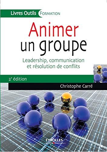 Animer un groupe. Leadership, communication et résolution de conflits.: Christophe ...