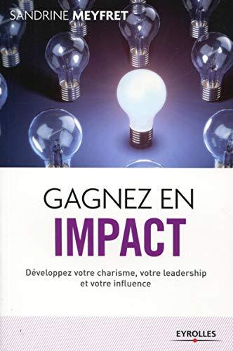 Gagnez en impact -Développez votre charisme, votre leadership et votre influence: Sandrine ...