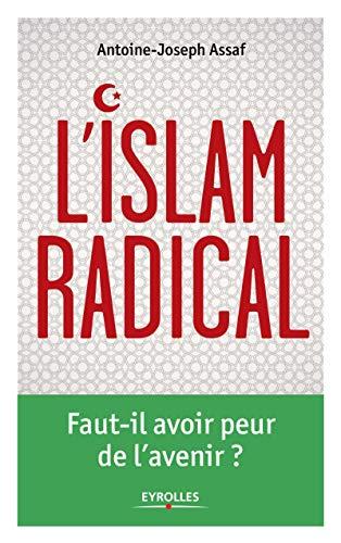L'Islam radical: Faut-il avoir peur de l'avenir: Antoine-Joseph Assaf