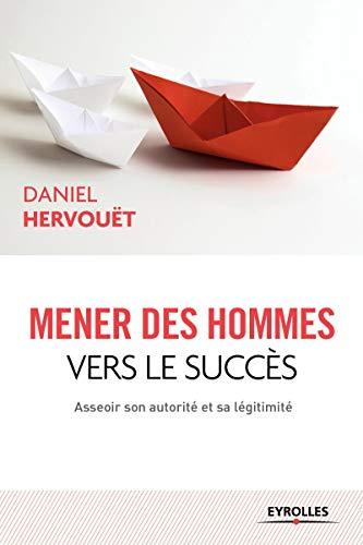 Mener des hommes vers le succès : Asseoir son autorité et sa légitimité...