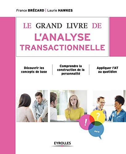9782212560497: Le grand livre de l'analyse transactionnelle: Découvrir les concepts de base. Comprendre la construction de la personnalité. Appliquer l'AT au quotidien.