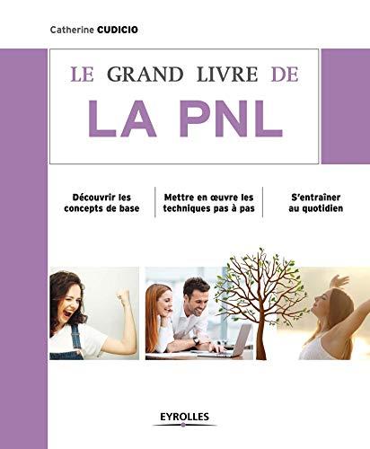 9782212560589: Le grand livre de la PNL : Découvrir les concepts de base, Mettre en oeuvre les techniques pas à pas, S'entraîner au quotidien