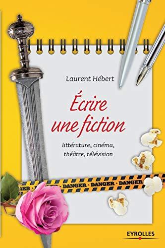 écrire une fiction - littérrature, cinéma, théâtre,: Hebert, Laurent