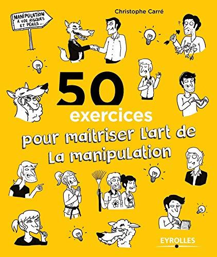 9782212561500: 50 exercices pour ma�triser l'art de la manipulation