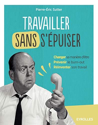TRAVAILLER SANS S'ÉPUISER : CHANGER SA MANIÈRE D'ÊTRE, PRÉ...