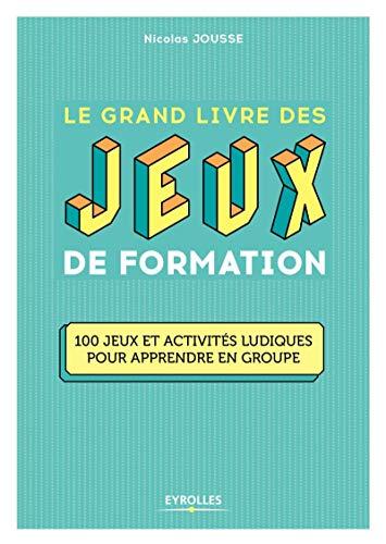 9782212567908: Le grand livre des jeux de formation: 100 jeux et activités ludiques pour apprendre en groupe