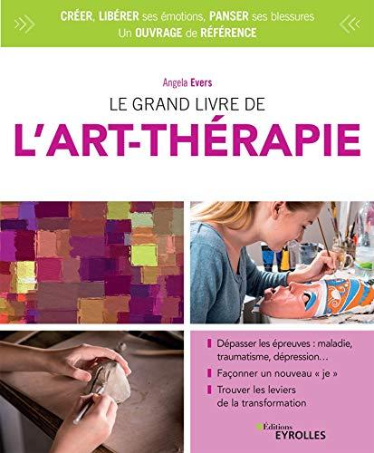 """9782212571561: Le grand livre de l'art-thérapie: Dépasser les épreuves : maladie, traumatisme, dépression... Façonner un nouveau """"je"""". Trouver les leviers de la transformation"""
