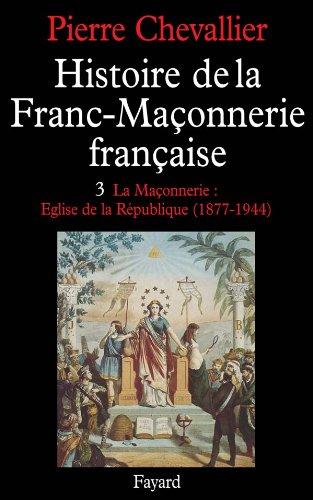 9782213001623: Histoire de la Franc-Maçonnerie française, tome 3 : La Maçonnerie : Eglise de la république (1877-1944)