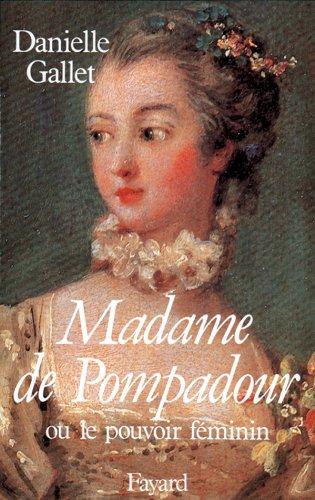Madame de Pompadour. Ou le pouvoir féminin - Danielle Gallet