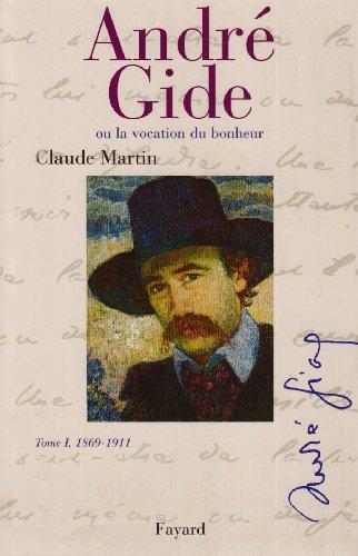 ANDRÉ GIDE OU LA VOCATION DU BONHEUR:T1, 1869-1911: MARTIN CLAUDE