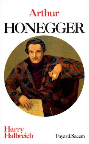 Arthur Honegger: Un musicien dans la cité des hommes Halbreich, Harry