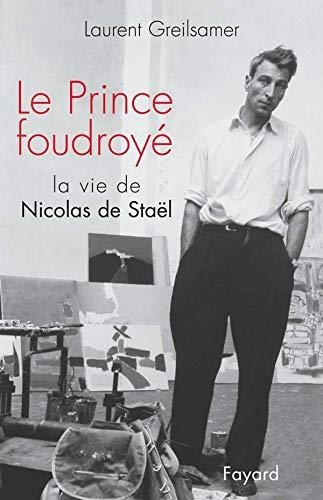 Le Prince foudroyé : La Vie de Nicolas de Stael: Laurent Greilsamer