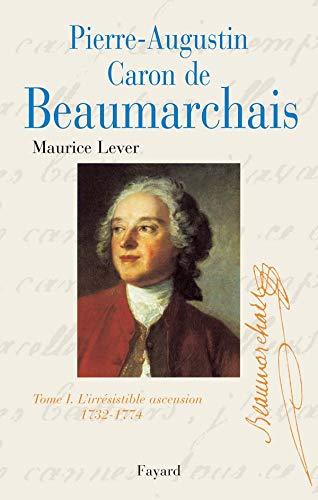 Pierre-Augustin Caron de Beaumarchais - Tome 1 : 1732-1774, L'irrésistible ascension.: ...
