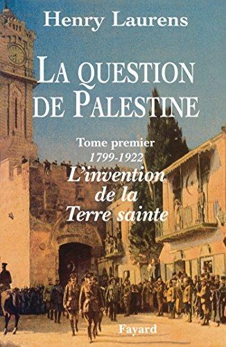 QUESTION DE PALESTINE (LA) T.01 : 1799-1921 L'INVENTION DE LA TERRE SAINTE: LAURENS HENRY