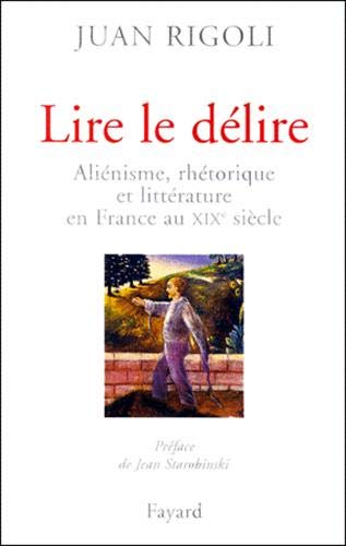 9782213608068: Lire le délire: Aliénisme, rhétorique et littérature en France au XIXe siècle (French Edition)