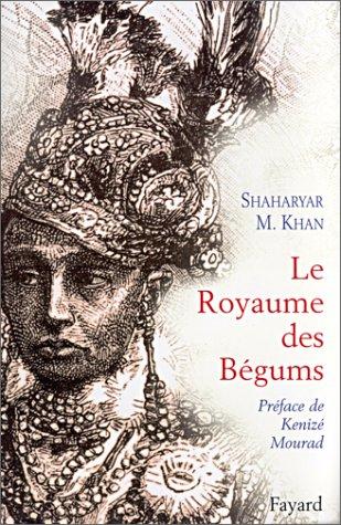 9782213609645: Le Royaume des B�gums. Une dynastie de femmes dans l'empiredes Indes