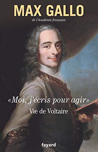 VIE DE VOLTAIRE : MOI J'ÉCRIS POUR AGIR: GALLO MAX