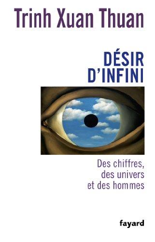 DÉSIR D'INFINI : DES CHIFFRES, DES UNIVERS ET DES HOMMES: TRINH XUAN THUAN