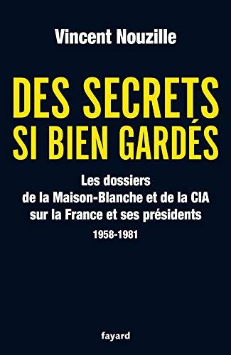 9782213636115: Des secrets bien gardés : Les dossiers de la Maison-Blanche et de la CIA sur la France et ses présidents 1958-1981