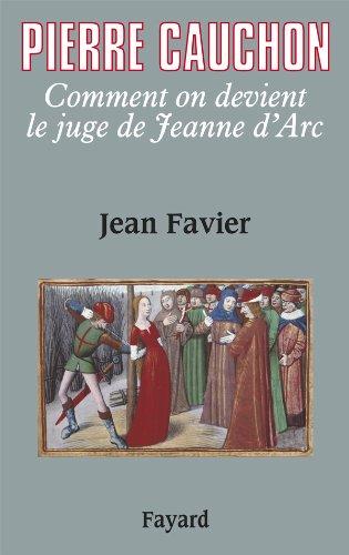 Pierre Cauchon. Comment on devient le juge de Jeanne d'Arc.: FAVIER (Jean)
