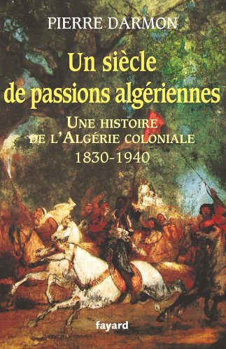 UN SIÈCLE DE PASSIONS ALGÉRIENNES : HISTOIRE DE L'ALGÉRIE COLONIALE 1830-...