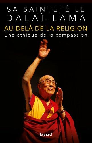 AU-DELÀ DE LA RELIGION : UNE ÉTHIQUE DE LA COMPASSION: DALAI-LAMA SA SAINTETÉ