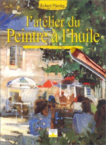 L'Atelier du peintre Ã: l'huile (LES SECRETS DE L'ARTISTE) (French Edition) (9782215021179) by Pikesley, Richard; Bouchier, Jon; Tordo, Hélène