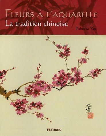 FLEURS A L'AQUARELLE - LA TRADITION CHINOISE (LES SECRETS DE L'ARTISTE) (French Edition) (9782215077824) by Yue, Rebecca