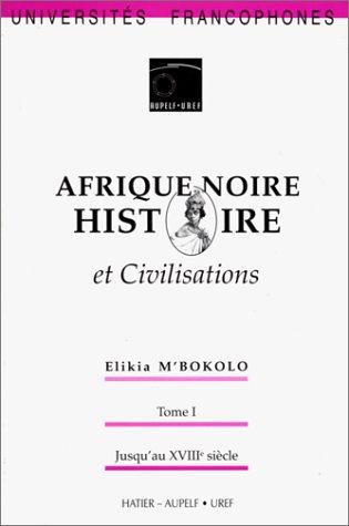 Afrique Noire : Histoire et civilisation. Tome 1 - Jusqu'au XVIIIe siècle: M'Bokolo, ...