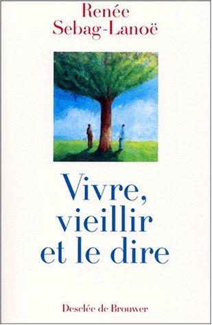 Vivre vieillir et le dire (French Edition): Renée Sebag-Lanoé