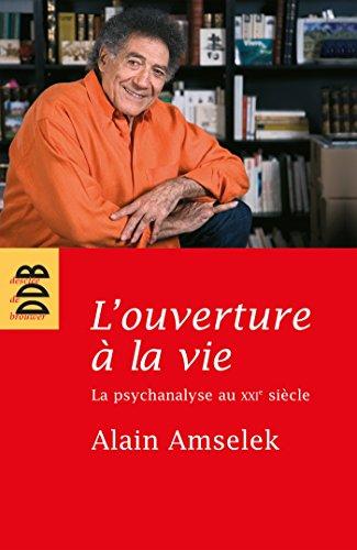L'ouverture à la vie : La psychanalyse au XXIe siècle: Alain Amselek