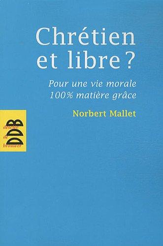 chrétien et libre ? ; pour une vie morale 100% matière grâce: Norbert Mallet