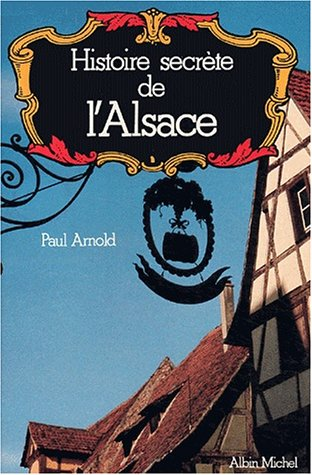Histoire Secrete de L'Alsace (Collections Actualite - Essais - Documents) (French Edition) (2226007512) by Paul Arnold