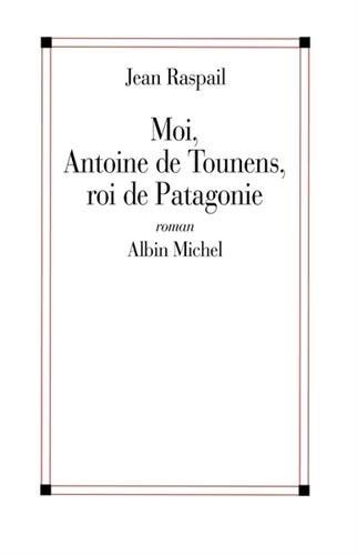 9782226011398: Moi, Antoine de Tounens, Roi de Patagonie (Romans, Nouvelles, Recits (Domaine Francais)) (French Edition)