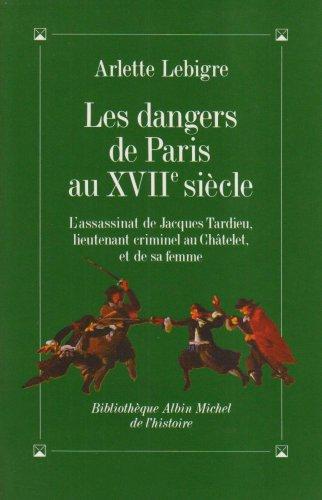 LES DANGERS DE PARIS AU XVIIe SIECLE:L'ASSASSINAT: LEBIGRE Arlette: