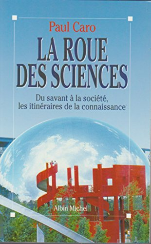 La roue des sciences. Du savant à la société, les itinéraires de la ...