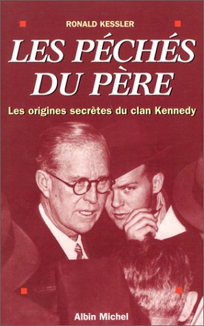 LES PECHES DU PERE ; LES ORIGINES SECRETES DU CLAN KENNEDY