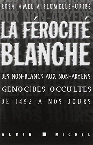 La férocité blanche. Des non-Blancs aux non-Aryens: génocides occultés ...