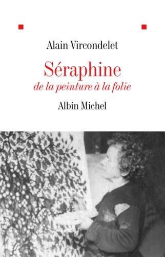 Séraphine : De la peinture à la folie Alain Vircondelet