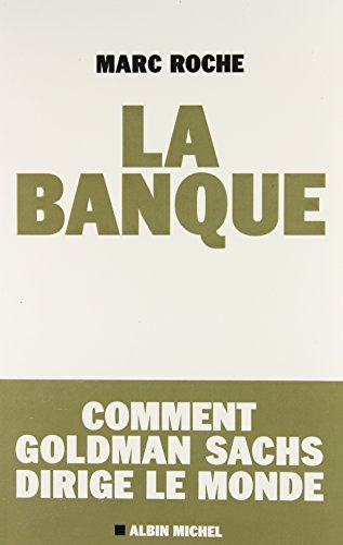 La Banque: Comment Golden Sachs Dirige Le Monde (Essais - Documents) (French Edition): Marc Roche