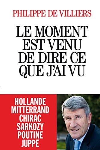 9782226319067: Le moment est venu de dire ce que j'ai vu - Hollande Mitterand Chirac Sarkozy Poutine Juppe (French Edition)