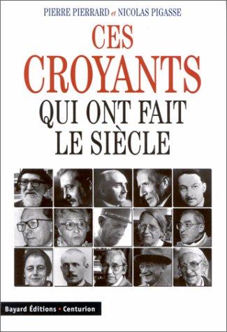 Ces croyants qui ont fait le siècle: Pierrard, Pierre; Pigasse, Nicolas