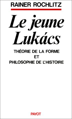 Le Jeune Lukács (1911-1916). Théorie de la forme et philosophie de l'histoire: Rainer Rochlitz